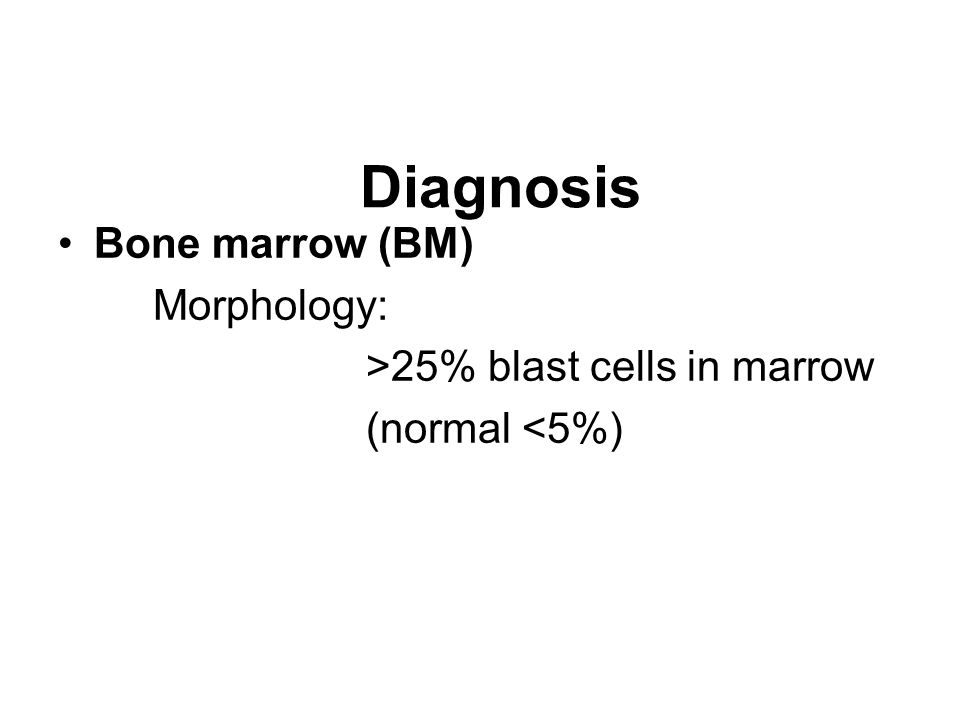 : Diagnosis Bone marrow (BM) Morphology: >25% blast cells in marrow