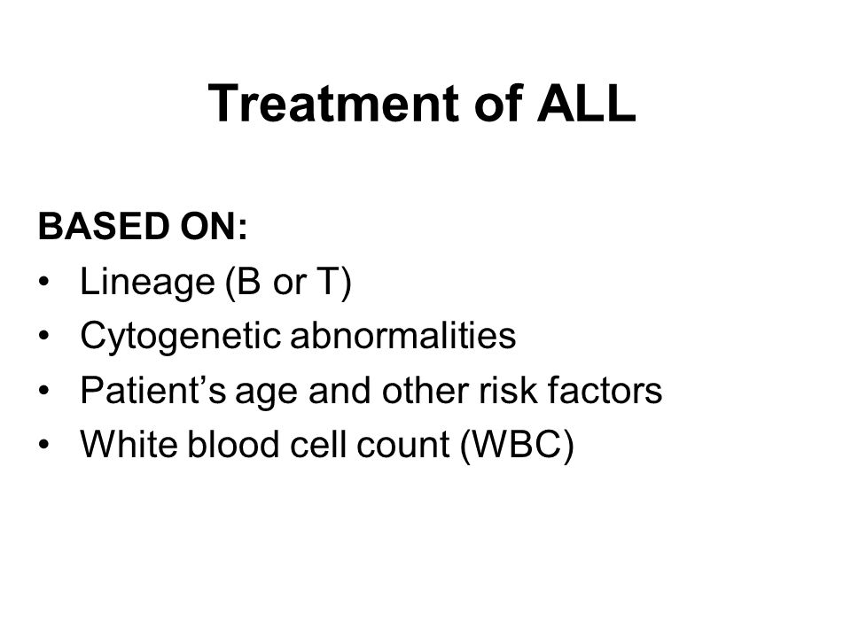 Treatment of ALL BASED ON: Lineage (B or T) Cytogenetic abnormalities