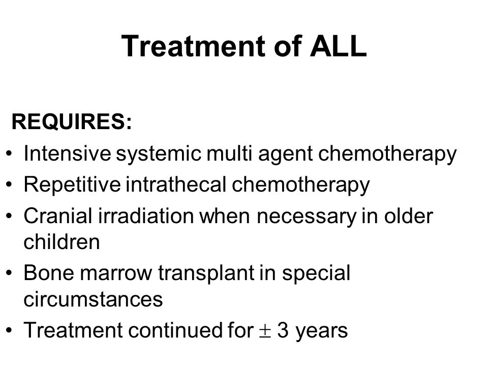 Treatment of ALL REQUIRES: Intensive systemic multi agent chemotherapy