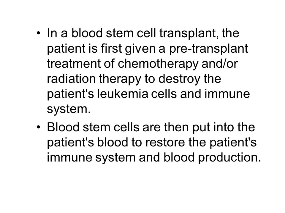 In a blood stem cell transplant, the patient is first given a pre-transplant treatment of chemotherapy and/or radiation therapy to destroy the patient s leukemia cells and immune system.
