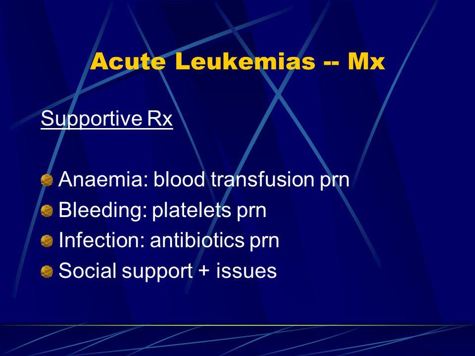 Acute Leukemias -- Mx Supportive Rx Anaemia: blood transfusion prn