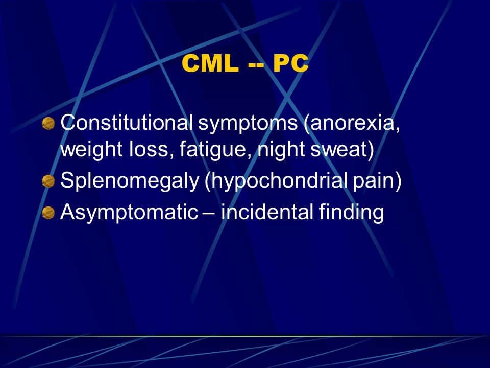 CML -- PC Constitutional symptoms (anorexia, weight loss, fatigue, night sweat) Splenomegaly (hypochondrial pain)