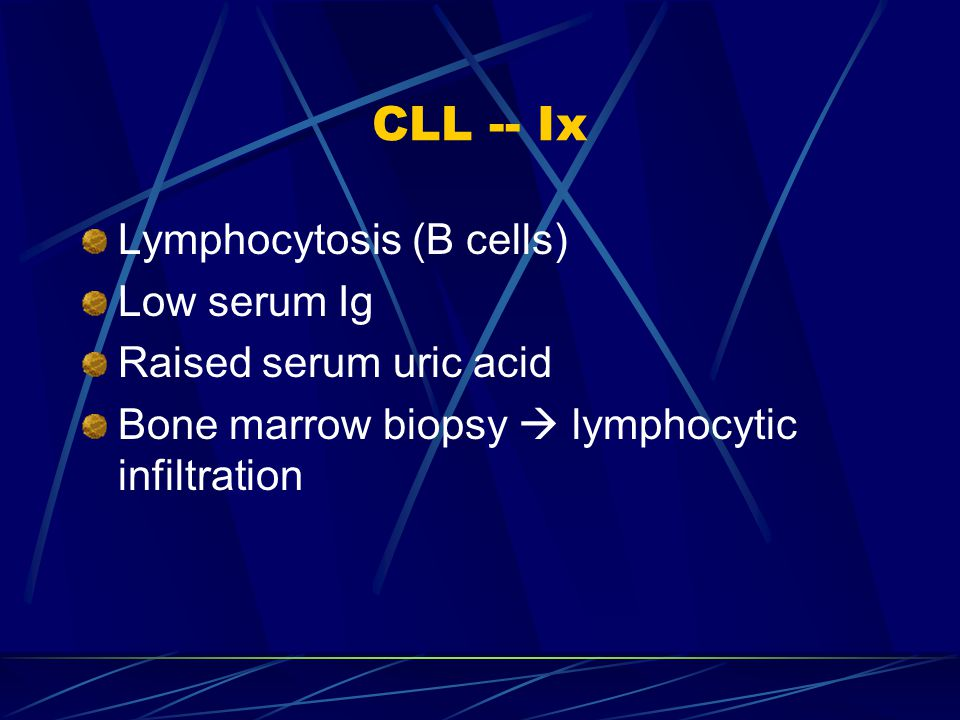 CLL -- Ix Lymphocytosis (B cells) Low serum Ig Raised serum uric acid
