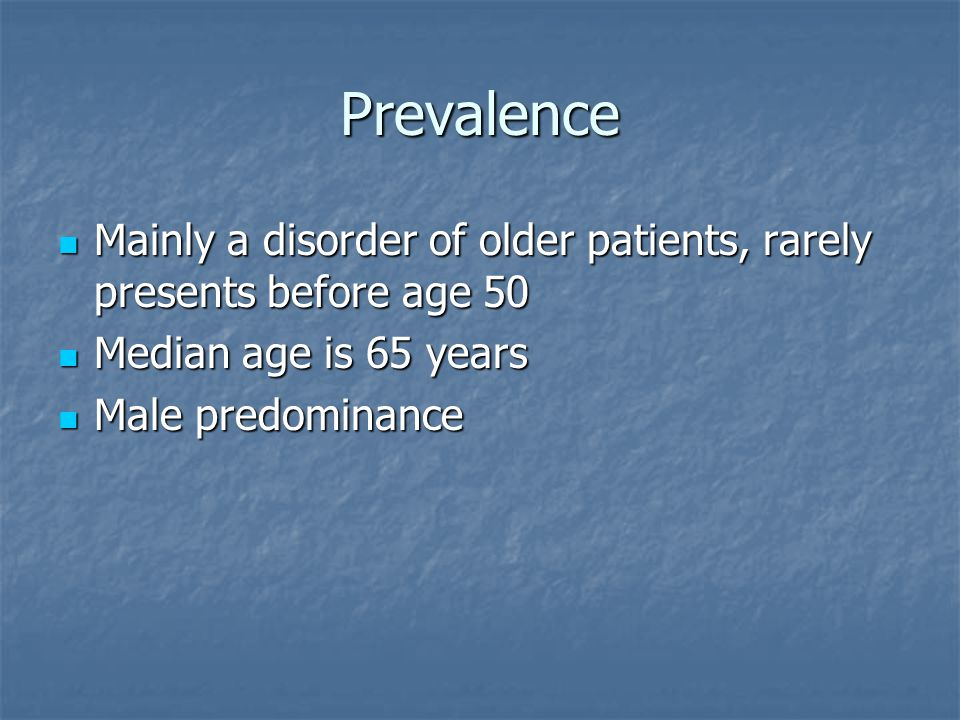 Prevalence Mainly a disorder of older patients, rarely presents before age 50. Median age is 65 years.