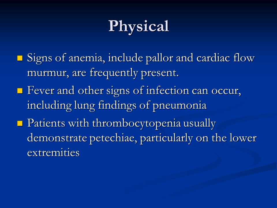 Physical Signs of anemia, include pallor and cardiac flow murmur, are frequently present.