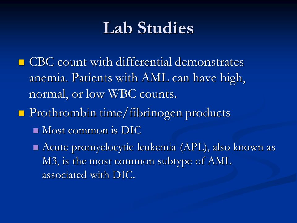 Lab Studies CBC count with differential demonstrates anemia. Patients with AML can have high, normal, or low WBC counts.