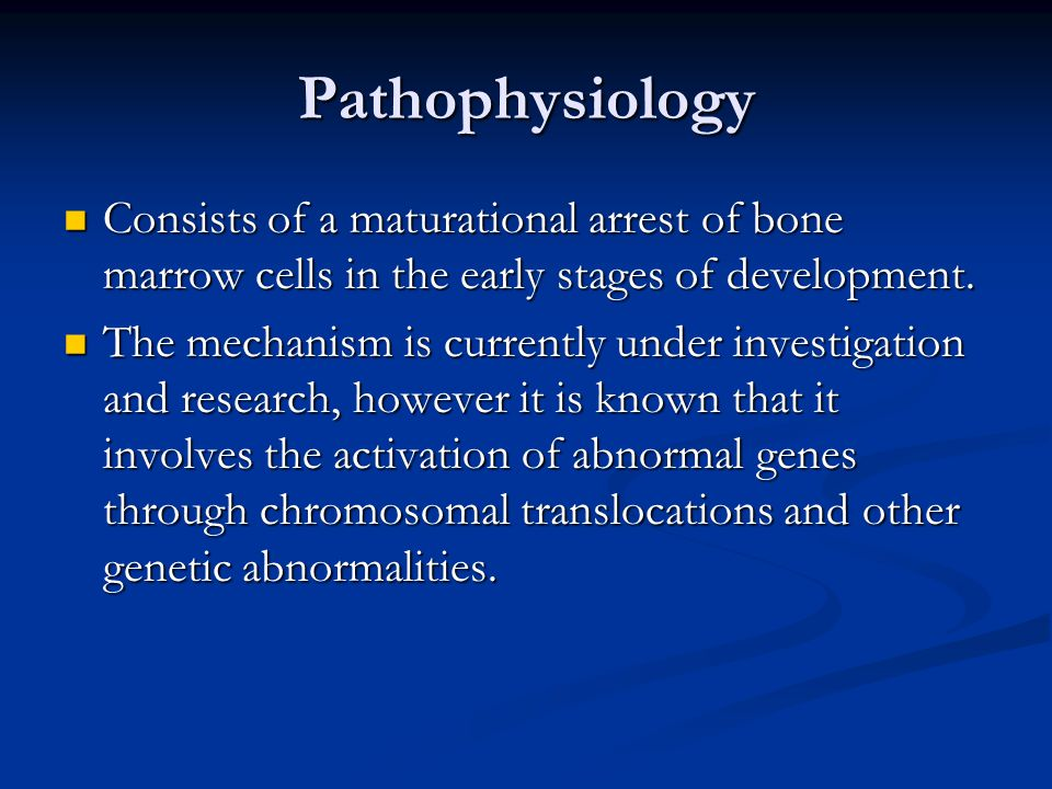 Pathophysiology Consists of a maturational arrest of bone marrow cells in the early stages of development.