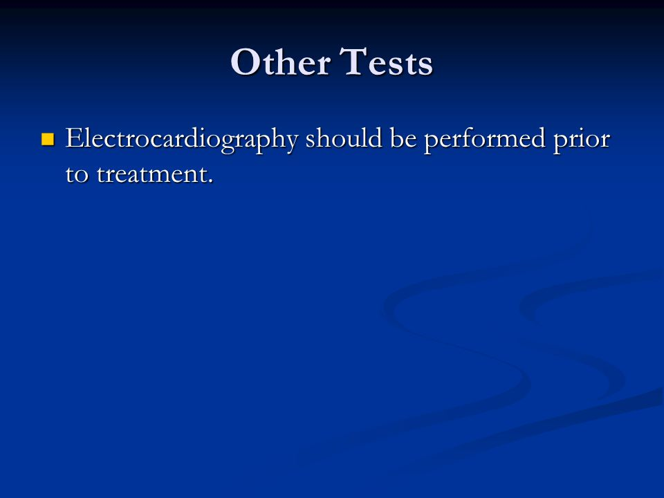 Other Tests Electrocardiography should be performed prior to treatment.