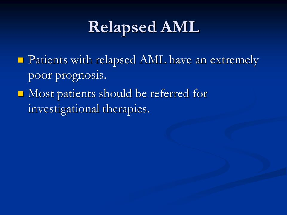 Relapsed AML Patients with relapsed AML have an extremely poor prognosis.