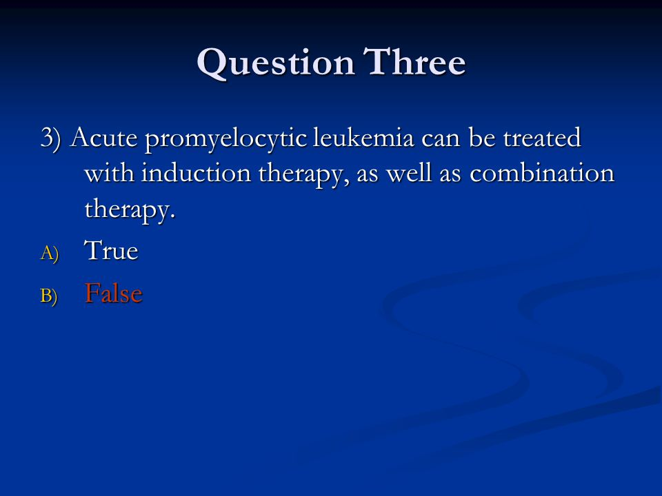 Question Three 3) Acute promyelocytic leukemia can be treated with induction therapy, as well as combination therapy.