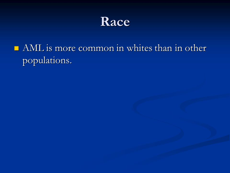 Race AML is more common in whites than in other populations.