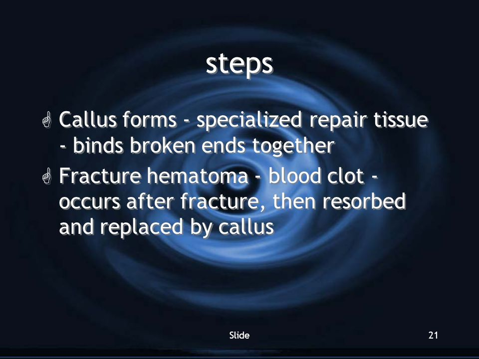 steps Callus forms - specialized repair tissue - binds broken ends together.