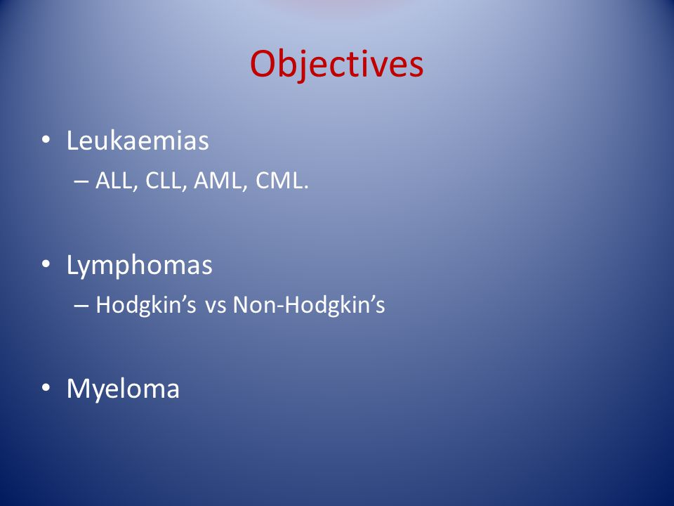 Objectives Leukaemias Lymphomas Myeloma ALL, CLL, AML, CML.