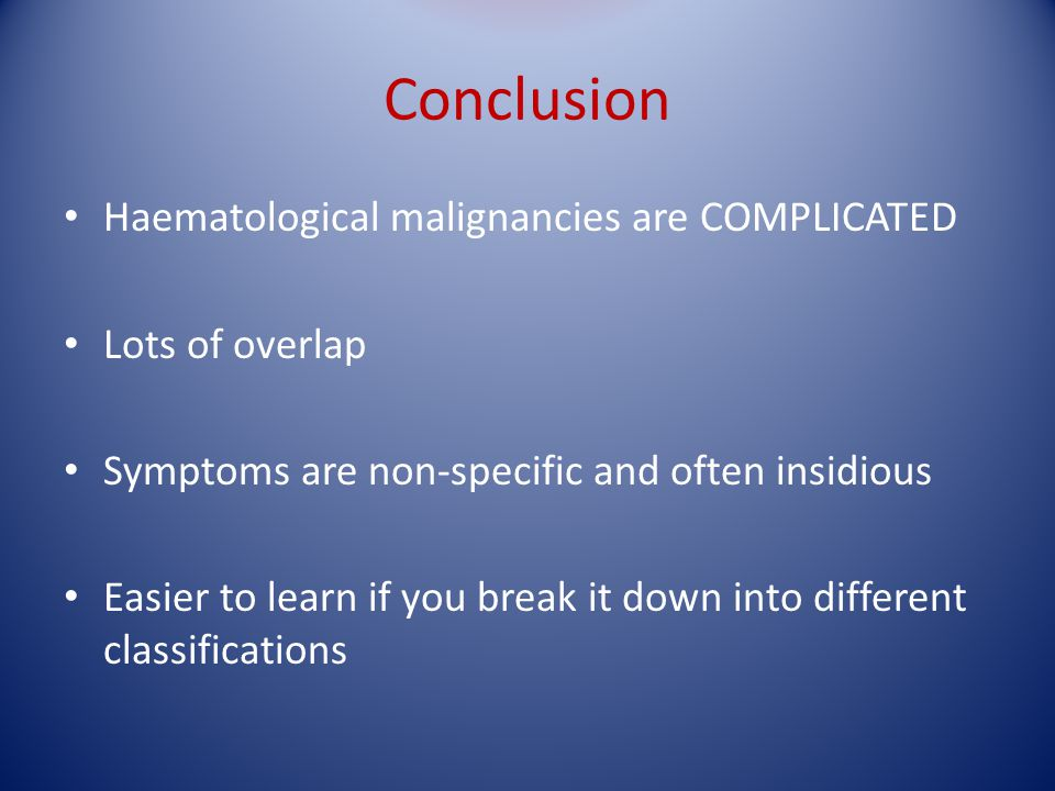 Conclusion Haematological malignancies are COMPLICATED Lots of overlap