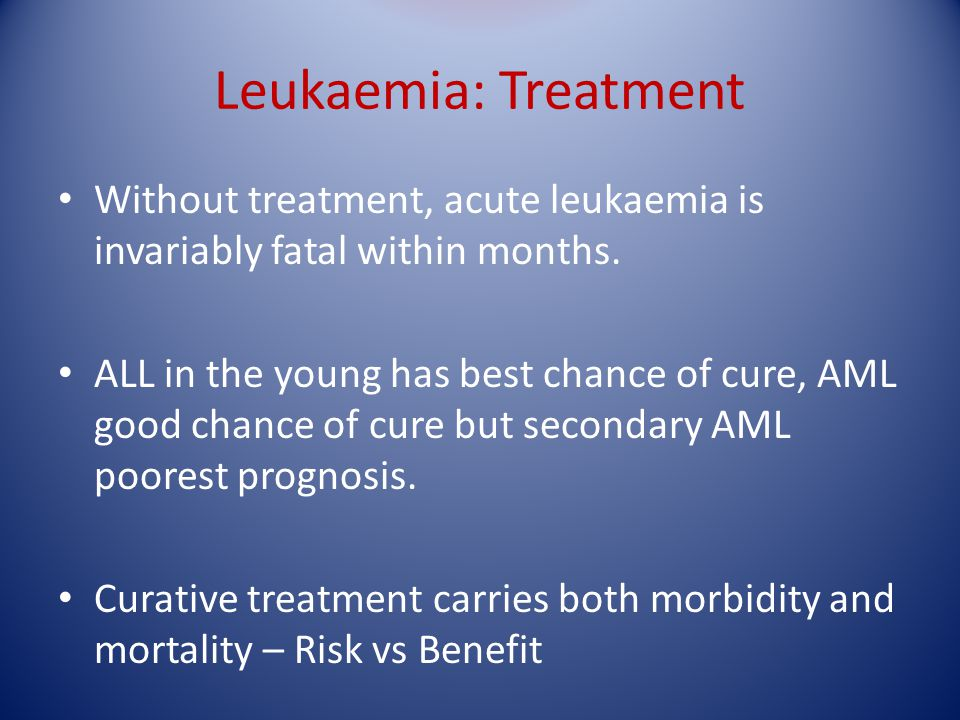 Leukaemia: Treatment Without treatment, acute leukaemia is invariably fatal within months.