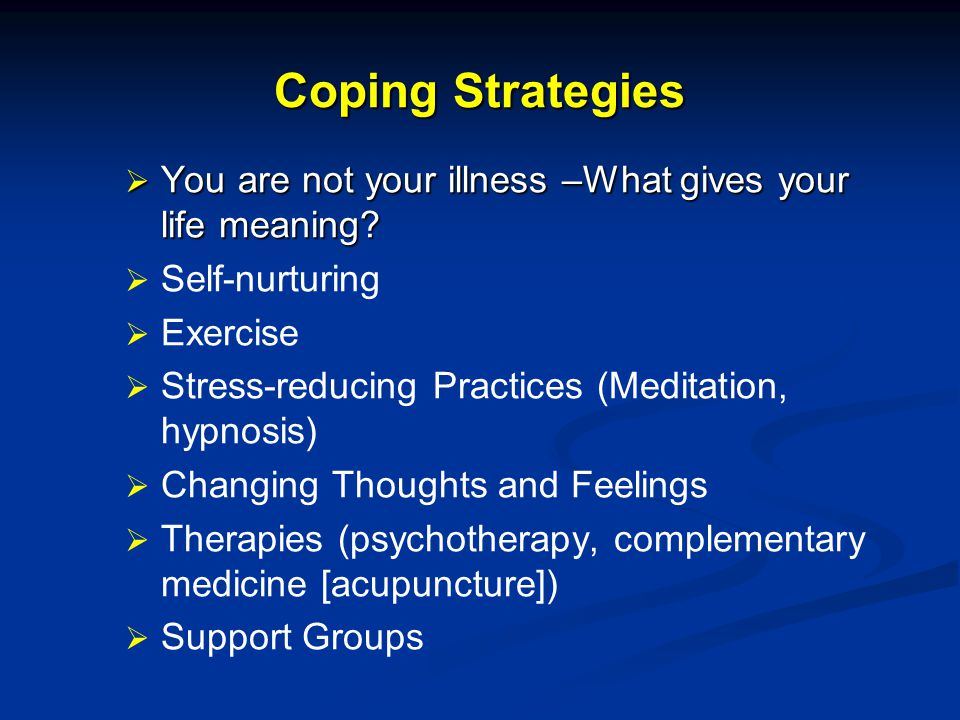 Coping Strategies You are not your illness –What gives your life meaning Self-nurturing. Exercise.