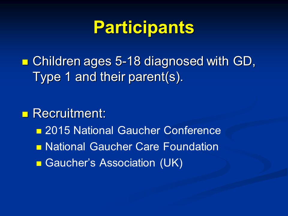 Participants Children ages 5-18 diagnosed with GD, Type 1 and their parent(s). Recruitment: 2015 National Gaucher Conference.