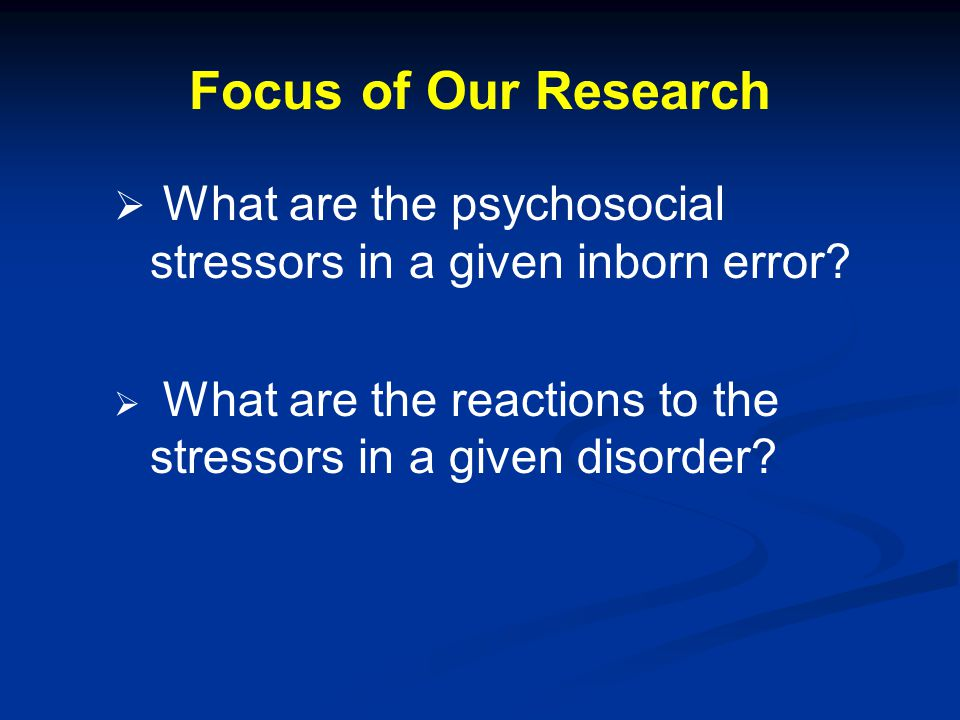 Focus of Our Research What are the psychosocial stressors in a given inborn error What are the reactions to the stressors in a given disorder