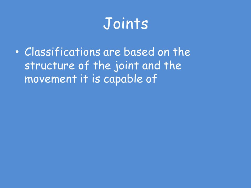Joints Classifications are based on the structure of the joint and the movement it is capable of
