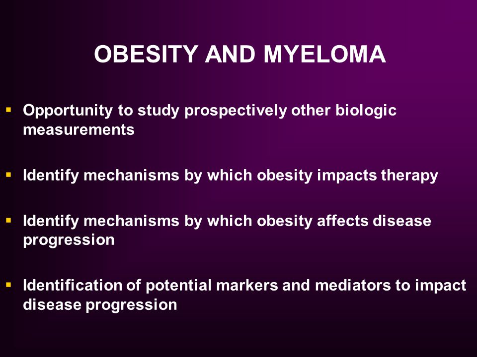 OBESITY AND MYELOMA Opportunity to study prospectively other biologic measurements. Identify mechanisms by which obesity impacts therapy.