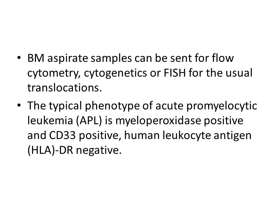 BM aspirate samples can be sent for flow cytometry, cytogenetics or FISH for the usual translocations.
