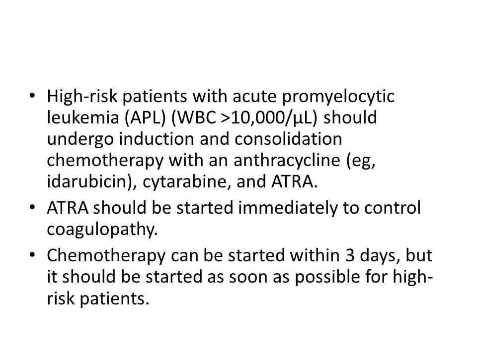 High-risk patients with acute promyelocytic leukemia (APL) (WBC >10,000/μL) should undergo induction and consolidation chemotherapy with an anthracycline (eg, idarubicin), cytarabine, and ATRA.