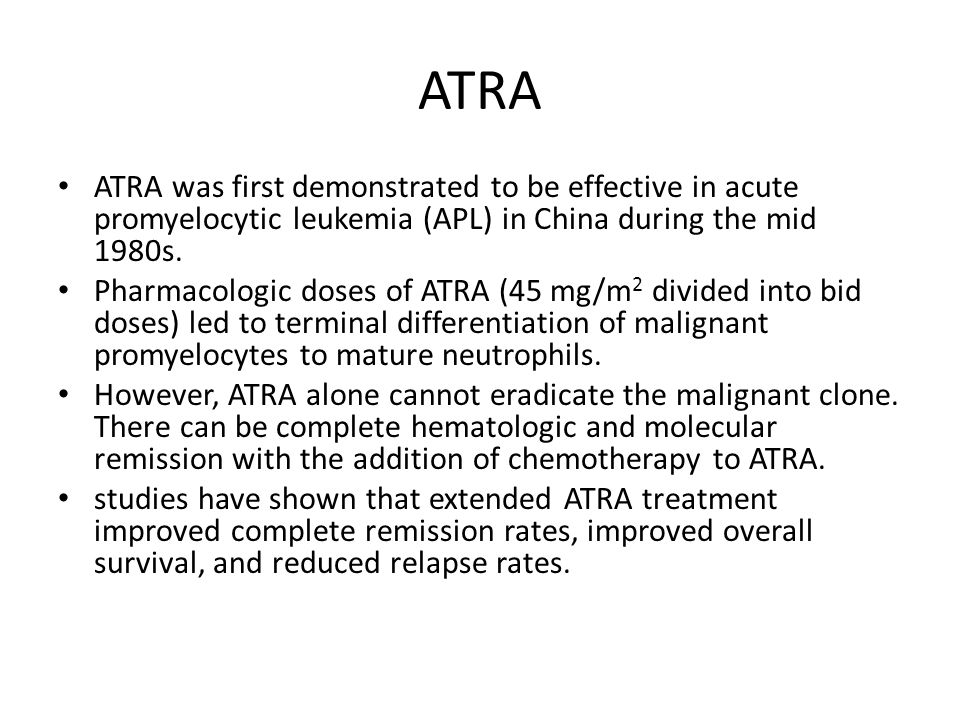 ATRA ATRA was first demonstrated to be effective in acute promyelocytic leukemia (APL) in China during the mid 1980s.