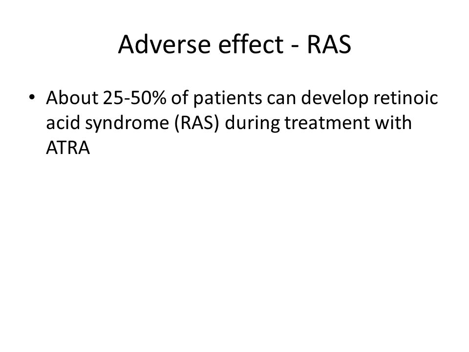 Adverse effect - RAS About 25-50% of patients can develop retinoic acid syndrome (RAS) during treatment with ATRA.