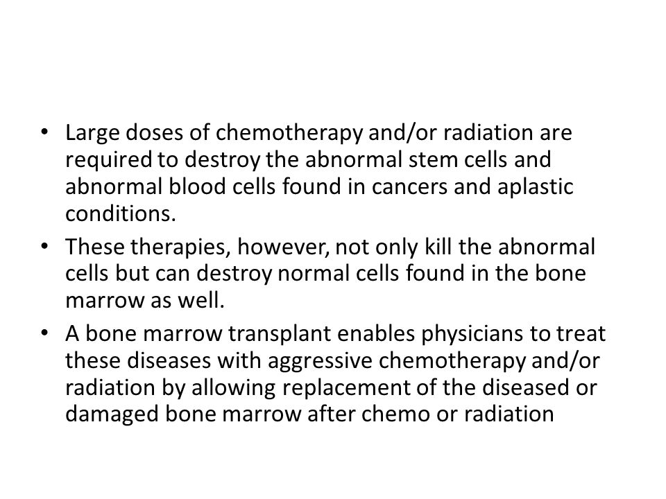 Large doses of chemotherapy and/or radiation are required to destroy the abnormal stem cells and abnormal blood cells found in cancers and aplastic conditions.