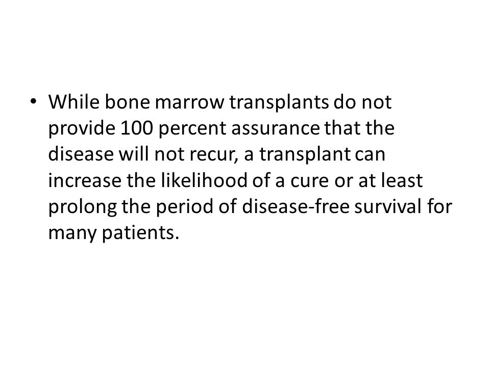 While bone marrow transplants do not provide 100 percent assurance that the disease will not recur, a transplant can increase the likelihood of a cure or at least prolong the period of disease-free survival for many patients.