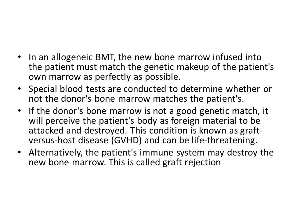 In an allogeneic BMT, the new bone marrow infused into the patient must match the genetic makeup of the patient s own marrow as perfectly as possible.