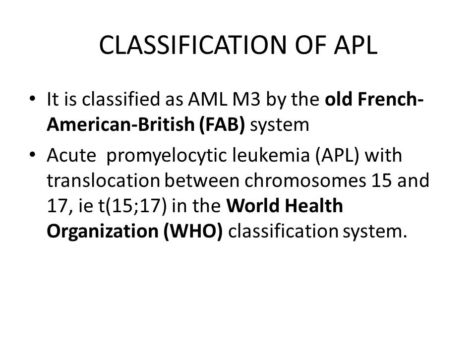 CLASSIFICATION OF APL It is classified as AML M3 by the old French-American-British (FAB) system.