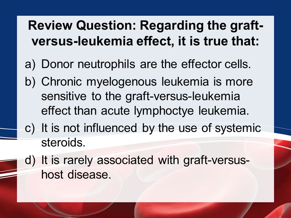 Review Question: Regarding the graft-versus-leukemia effect, it is true that: