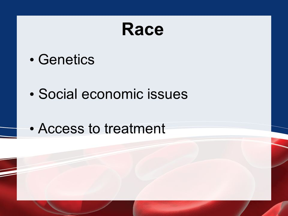 • Genetics • Social economic issues • Access to treatment