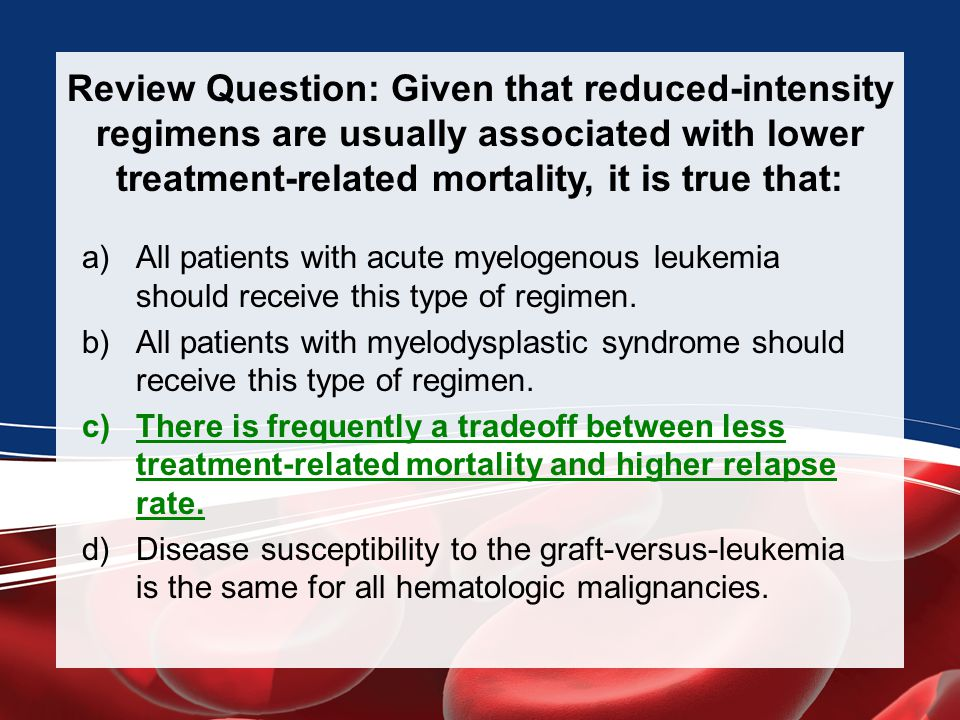 Review Question: Given that reduced-intensity regimens are usually associated with lower treatment-related mortality, it is true that: