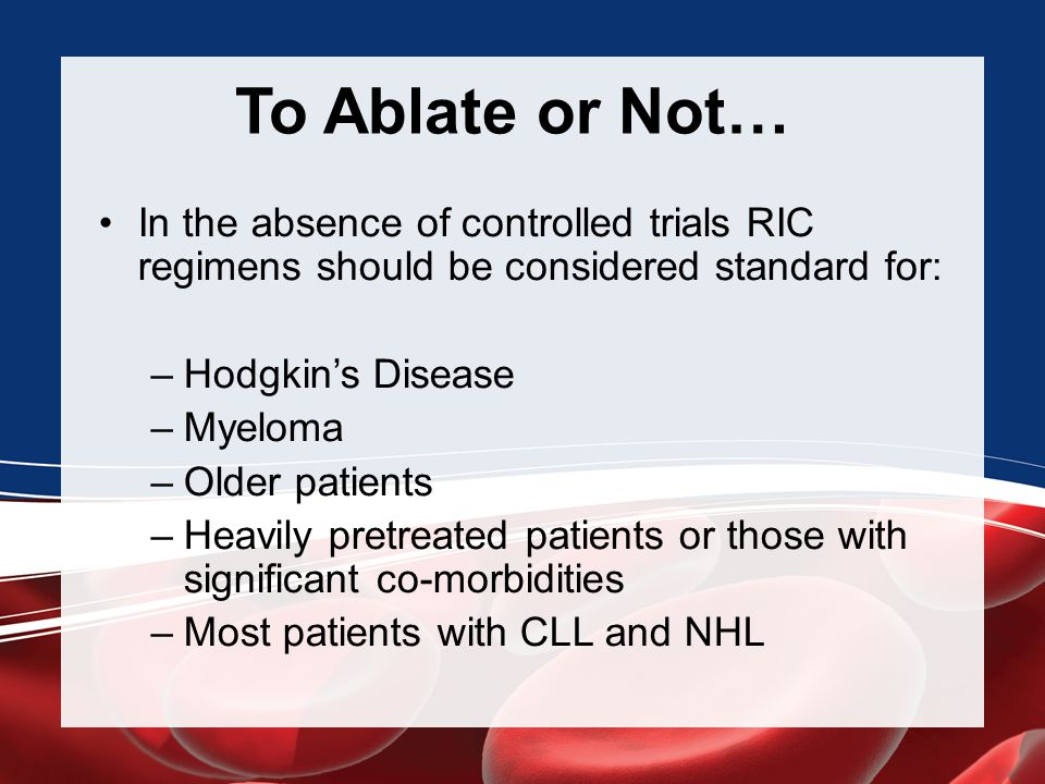 To Ablate or Not… In the absence of controlled trials RIC regimens should be considered standard for:
