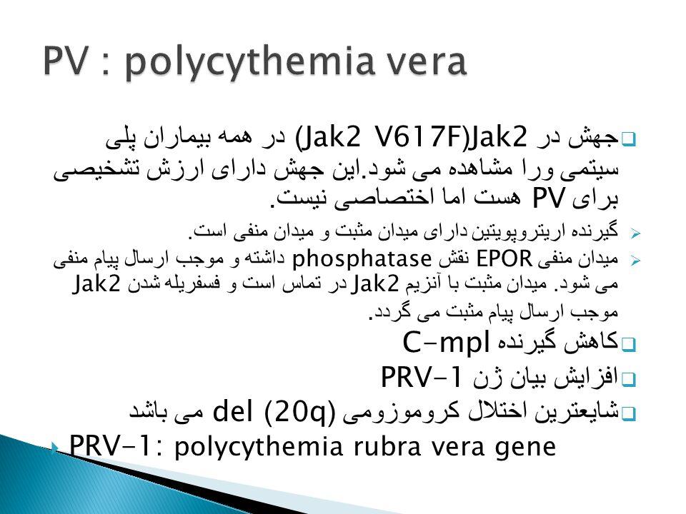 PV : polycythemia vera جهش در Jak2(Jak2 V617F) در همه بیماران پلی سیتمی ورا مشاهده می شود.این جهش دارای ارزش تشخیصی برای PV هست اما اختصاصی نیست.