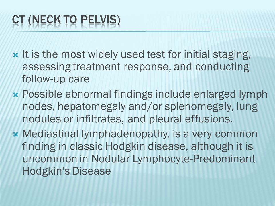 CT (neck to pelvis) It is the most widely used test for initial staging, assessing treatment response, and conducting follow-up care.