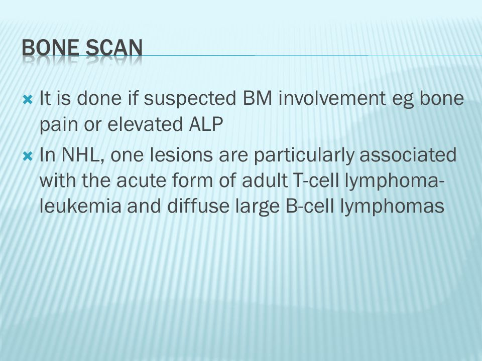 Bone scan It is done if suspected BM involvement eg bone pain or elevated ALP.