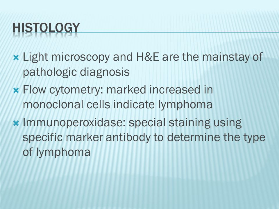 Histology Light microscopy and H&E are the mainstay of pathologic diagnosis. Flow cytometry: marked increased in monoclonal cells indicate lymphoma.