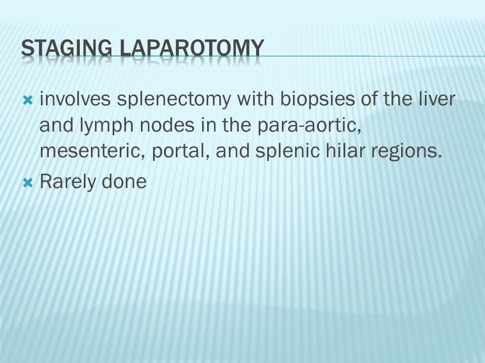 Staging laparotomy involves splenectomy with biopsies of the liver and lymph nodes in the para-aortic, mesenteric, portal, and splenic hilar regions.