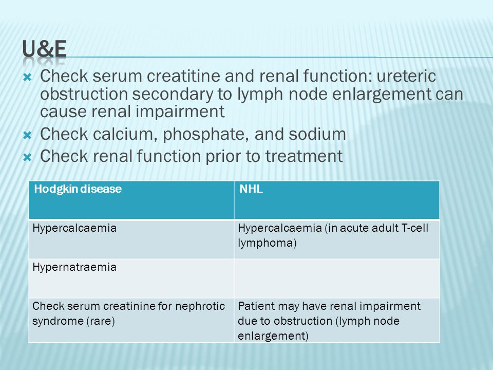 U&E Check serum creatitine and renal function: ureteric obstruction secondary to lymph node enlargement can cause renal impairment.
