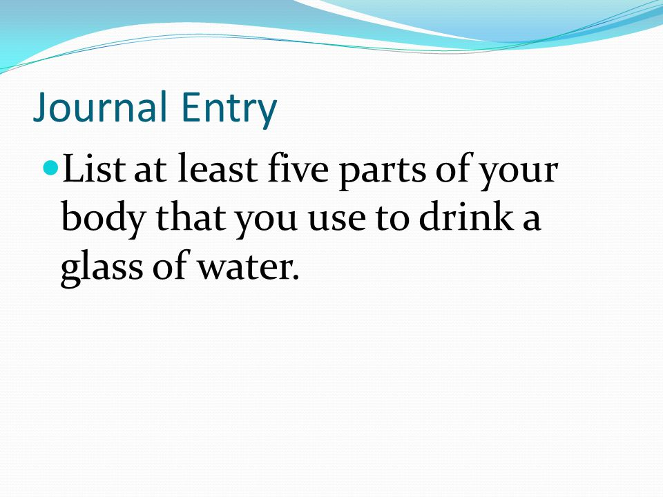 Journal Entry List at least five parts of your body that you use to drink a glass of water.