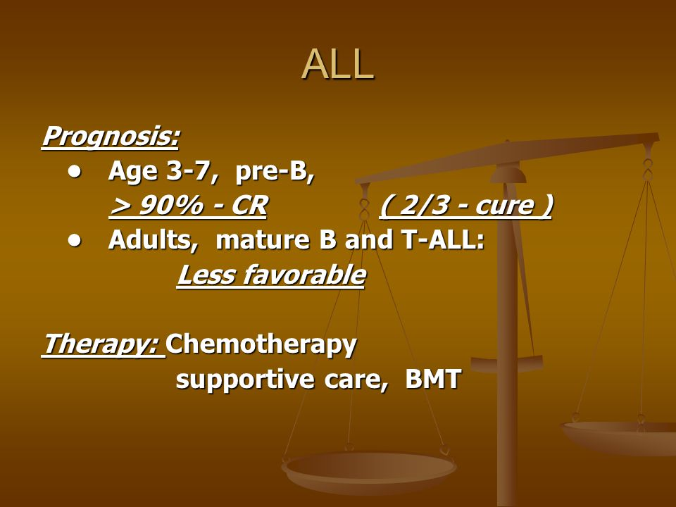 ALL Prognosis: • Age 3-7, pre-B, > 90% - CR ( 2/3 - cure )