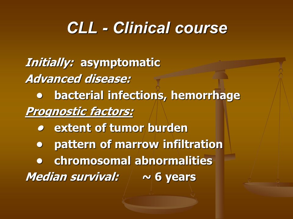 CLL - Clinical course Initially: asymptomatic Advanced disease: