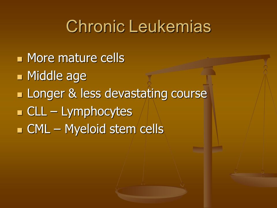 Chronic Leukemias More mature cells Middle age