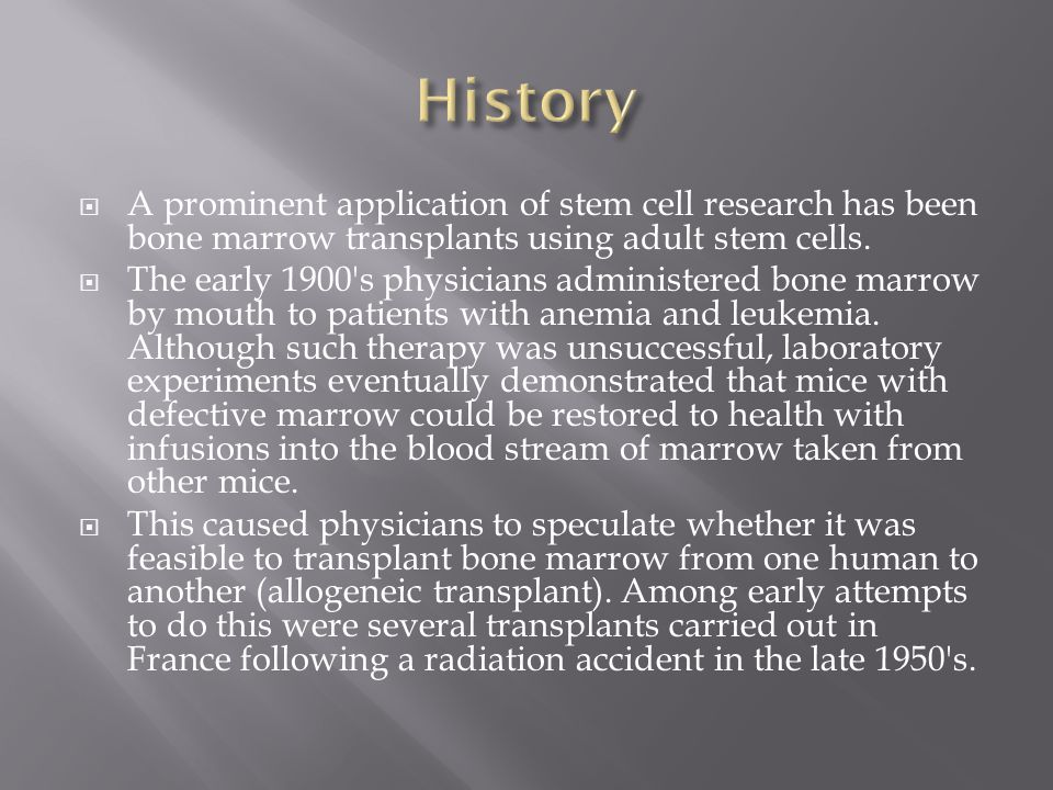 History A prominent application of stem cell research has been bone marrow transplants using adult stem cells.