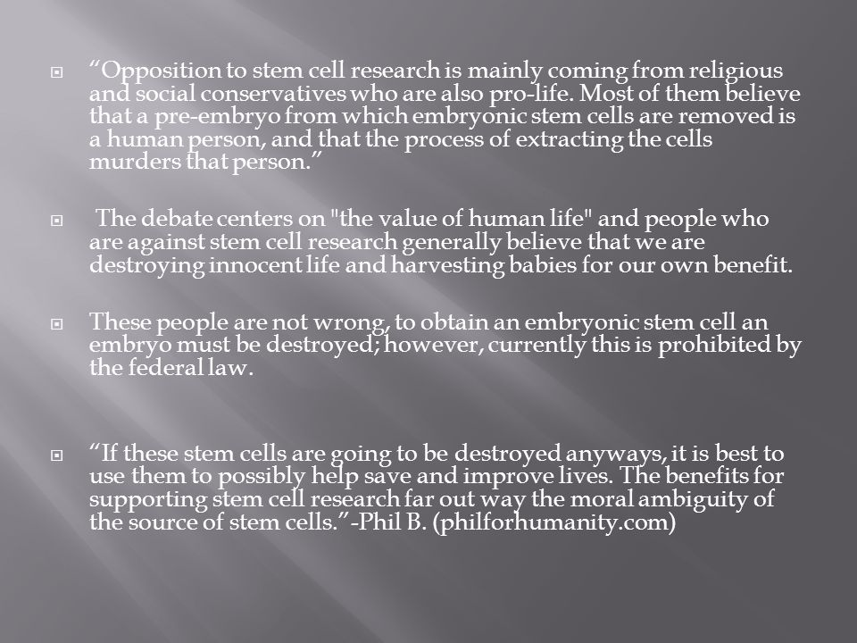 Opposition to stem cell research is mainly coming from religious and social conservatives who are also pro-life. Most of them believe that a pre-embryo from which embryonic stem cells are removed is a human person, and that the process of extracting the cells murders that person.