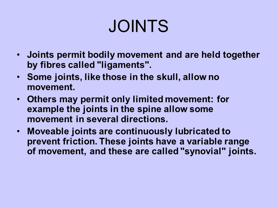 JOINTS Joints permit bodily movement and are held together by fibres called ligaments . Some joints, like those in the skull, allow no movement.