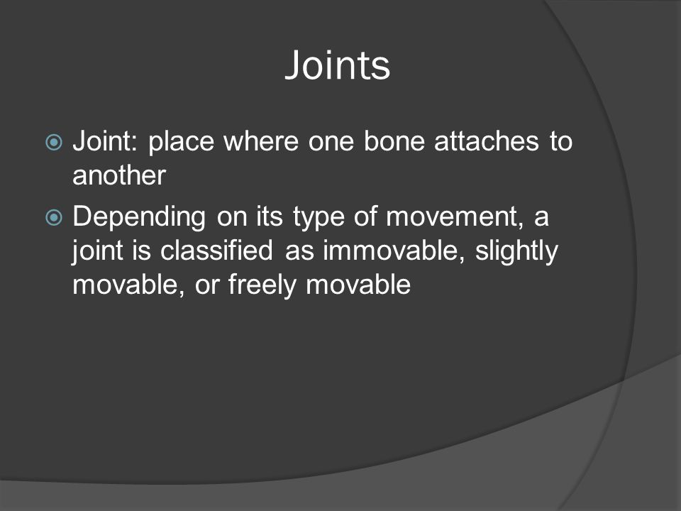 Joints Joint: place where one bone attaches to another